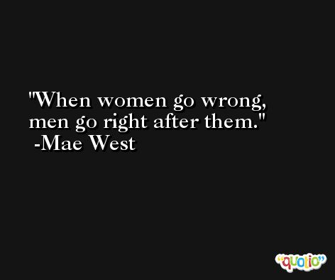 When women go wrong, men go right after them. -Mae West