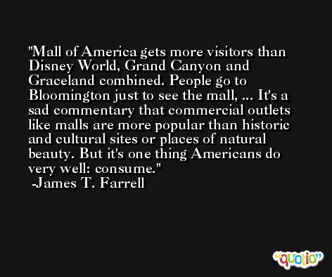 Mall of America gets more visitors than Disney World, Grand Canyon and Graceland combined. People go to Bloomington just to see the mall, ... It's a sad commentary that commercial outlets like malls are more popular than historic and cultural sites or places of natural beauty. But it's one thing Americans do very well: consume. -James T. Farrell