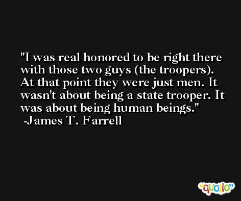 I was real honored to be right there with those two guys (the troopers). At that point they were just men. It wasn't about being a state trooper. It was about being human beings. -James T. Farrell