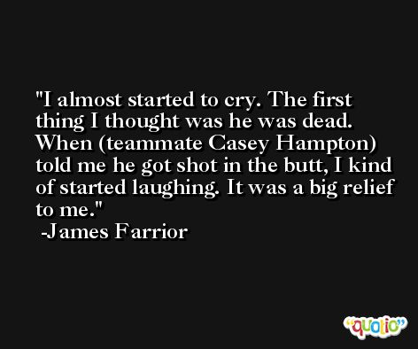 I almost started to cry. The first thing I thought was he was dead. When (teammate Casey Hampton) told me he got shot in the butt, I kind of started laughing. It was a big relief to me. -James Farrior