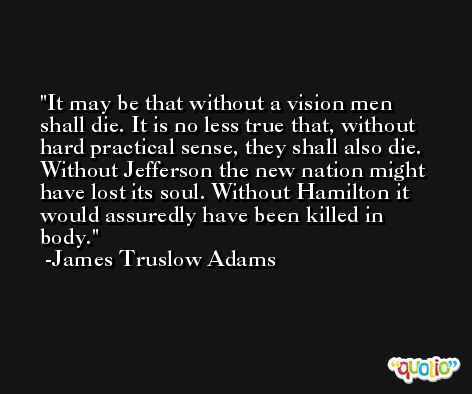 It may be that without a vision men shall die. It is no less true that, without hard practical sense, they shall also die. Without Jefferson the new nation might have lost its soul. Without Hamilton it would assuredly have been killed in body. -James Truslow Adams