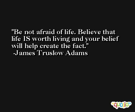Be not afraid of life. Believe that life IS worth living and your belief will help create the fact. -James Truslow Adams