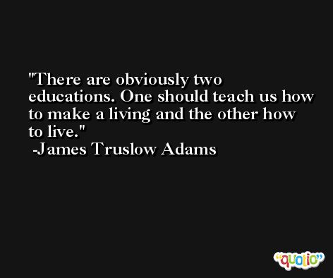 There are obviously two educations. One should teach us how to make a living and the other how to live. -James Truslow Adams