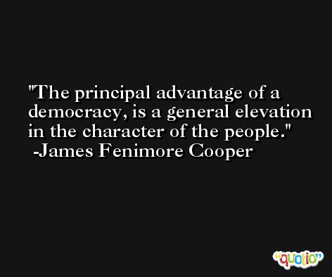 The principal advantage of a democracy, is a general elevation in the character of the people. -James Fenimore Cooper