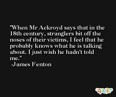 When Mr Ackroyd says that in the 18th century, stranglers bit off the noses of their victims, I feel that he probably knows what he is talking about. I just wish he hadn't told me. -James Fenton