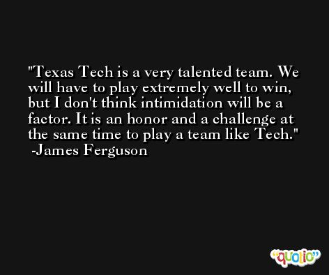 Texas Tech is a very talented team. We will have to play extremely well to win, but I don't think intimidation will be a factor. It is an honor and a challenge at the same time to play a team like Tech. -James Ferguson