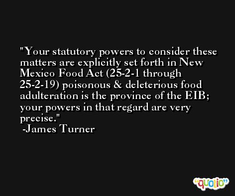 Your statutory powers to consider these matters are explicitly set forth in New Mexico Food Act (25-2-1 through 25-2-19) poisonous & deleterious food adulteration is the province of the EIB; your powers in that regard are very precise. -James Turner
