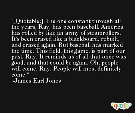 [Quotable:] The one constant through all the years, Ray, has been baseball. America has rolled by like an army of steamrollers. It's been erased like a blackboard, rebuilt, and erased again. But baseball has marked the time. This field, this game, is part of our past, Ray. It reminds us of all that once was good, and that could be again. Oh, people will come, Ray. People will most definitely come. -James Earl Jones