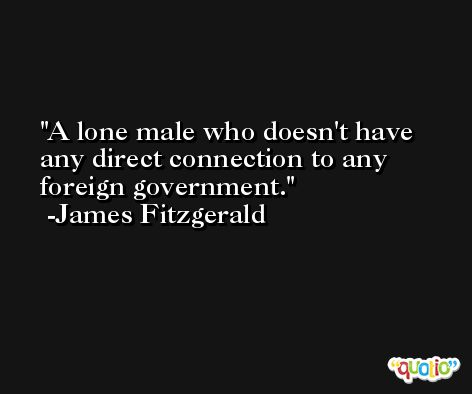 A lone male who doesn't have any direct connection to any foreign government. -James Fitzgerald