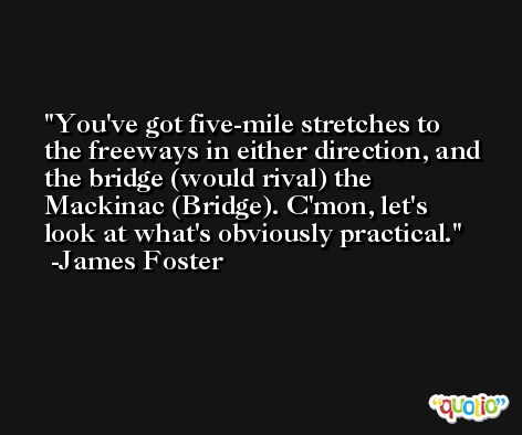You've got five-mile stretches to the freeways in either direction, and the bridge (would rival) the Mackinac (Bridge). C'mon, let's look at what's obviously practical. -James Foster