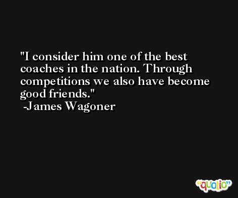 I consider him one of the best coaches in the nation. Through competitions we also have become good friends. -James Wagoner