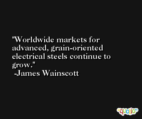Worldwide markets for advanced, grain-oriented electrical steels continue to grow. -James Wainscott