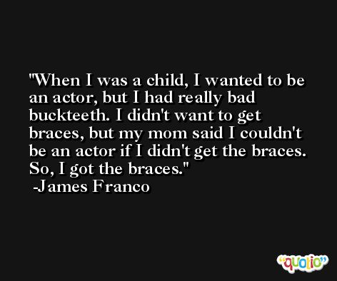 When I was a child, I wanted to be an actor, but I had really bad buckteeth. I didn't want to get braces, but my mom said I couldn't be an actor if I didn't get the braces. So, I got the braces. -James Franco