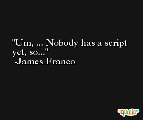 Um, ... Nobody has a script yet, so... -James Franco