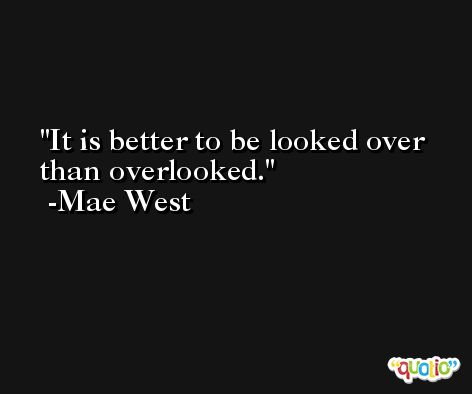It is better to be looked over than overlooked. -Mae West
