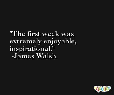 The first week was extremely enjoyable, inspirational. -James Walsh