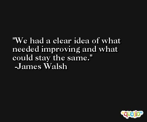 We had a clear idea of what needed improving and what could stay the same. -James Walsh