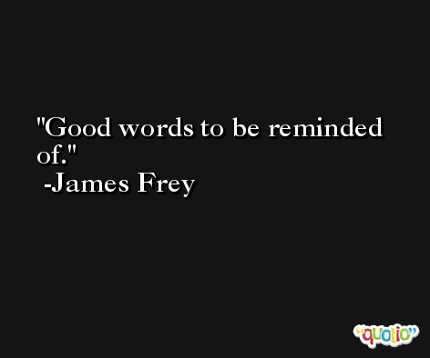 Good words to be reminded of. -James Frey