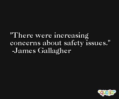 There were increasing concerns about safety issues. -James Gallagher