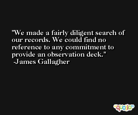We made a fairly diligent search of our records. We could find no reference to any commitment to provide an observation deck. -James Gallagher