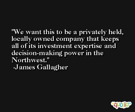 We want this to be a privately held, locally owned company that keeps all of its investment expertise and decision-making power in the Northwest. -James Gallagher