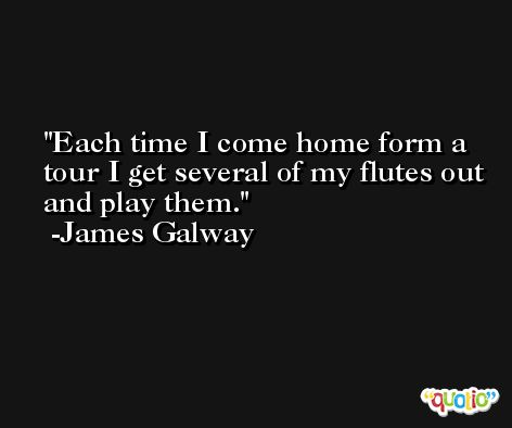 Each time I come home form a tour I get several of my flutes out and play them. -James Galway
