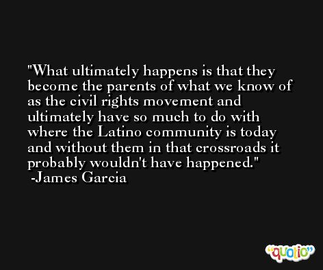 What ultimately happens is that they become the parents of what we know of as the civil rights movement and ultimately have so much to do with where the Latino community is today and without them in that crossroads it probably wouldn't have happened. -James Garcia