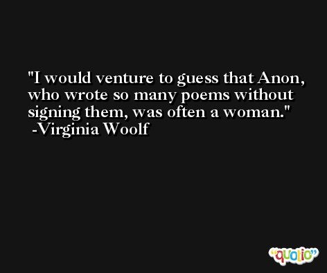 I would venture to guess that Anon, who wrote so many poems without signing them, was often a woman. -Virginia Woolf
