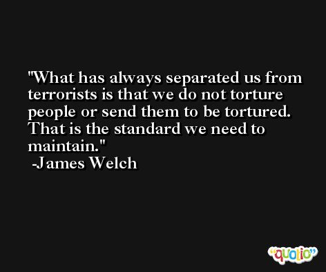 What has always separated us from terrorists is that we do not torture people or send them to be tortured. That is the standard we need to maintain. -James Welch