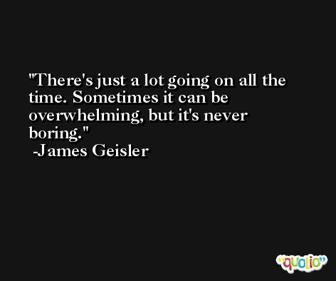 There's just a lot going on all the time. Sometimes it can be overwhelming, but it's never boring. -James Geisler
