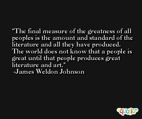 The final measure of the greatness of all peoples is the amount and standard of the literature and all they have produced. The world does not know that a people is great until that people produces great literature and art. -James Weldon Johnson