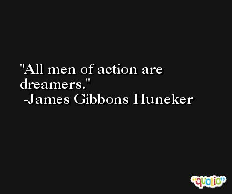 All men of action are dreamers. -James Gibbons Huneker
