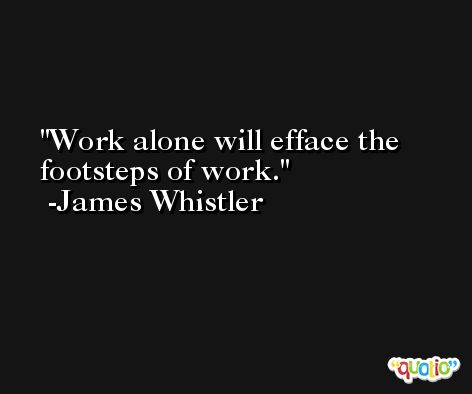 Work alone will efface the footsteps of work. -James Whistler