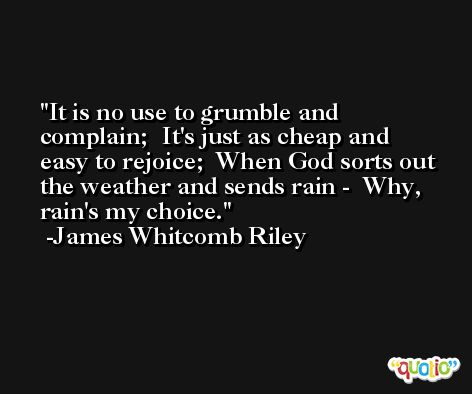 It is no use to grumble and complain;  It's just as cheap and easy to rejoice;  When God sorts out the weather and sends rain -  Why, rain's my choice. -James Whitcomb Riley