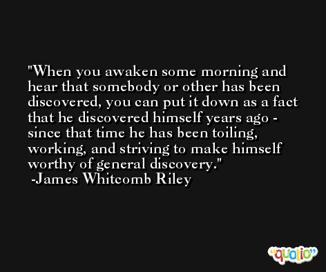 When you awaken some morning and hear that somebody or other has been discovered, you can put it down as a fact that he discovered himself years ago - since that time he has been toiling, working, and striving to make himself worthy of general discovery.  -James Whitcomb Riley