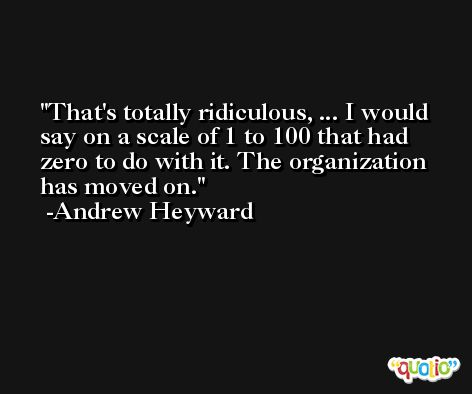 That's totally ridiculous, ... I would say on a scale of 1 to 100 that had zero to do with it. The organization has moved on. -Andrew Heyward