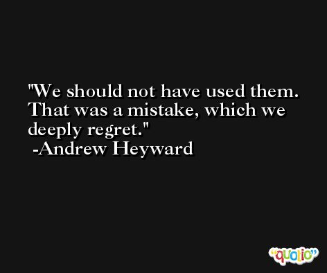 We should not have used them. That was a mistake, which we deeply regret. -Andrew Heyward