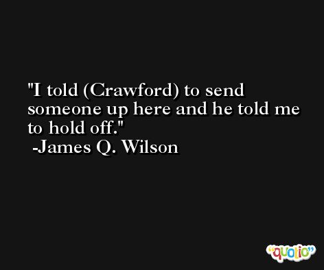I told (Crawford) to send someone up here and he told me to hold off. -James Q. Wilson