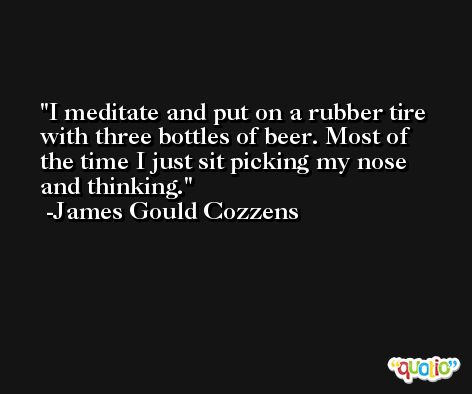 I meditate and put on a rubber tire with three bottles of beer. Most of the time I just sit picking my nose and thinking. -James Gould Cozzens