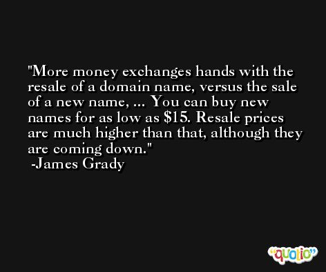 More money exchanges hands with the resale of a domain name, versus the sale of a new name, ... You can buy new names for as low as $15. Resale prices are much higher than that, although they are coming down. -James Grady