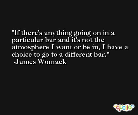 If there's anything going on in a particular bar and it's not the atmosphere I want or be in, I have a choice to go to a different bar. -James Womack