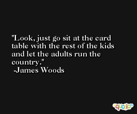 Look, just go sit at the card table with the rest of the kids and let the adults run the country. -James Woods
