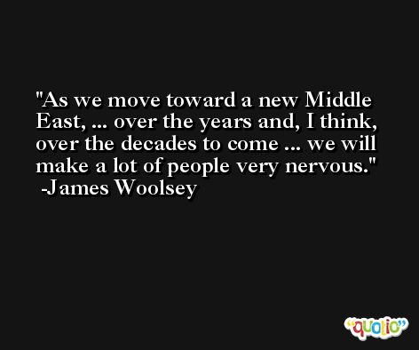 As we move toward a new Middle East, ... over the years and, I think, over the decades to come ... we will make a lot of people very nervous. -James Woolsey