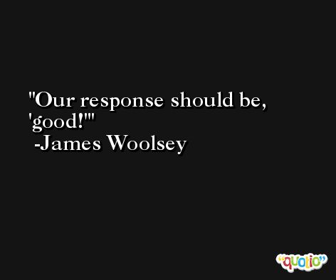 Our response should be, 'good!' -James Woolsey