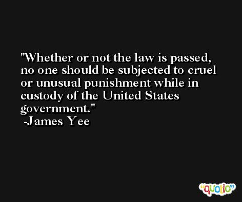 Whether or not the law is passed, no one should be subjected to cruel or unusual punishment while in custody of the United States government. -James Yee
