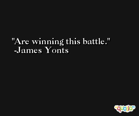 Are winning this battle. -James Yonts