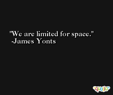 We are limited for space. -James Yonts