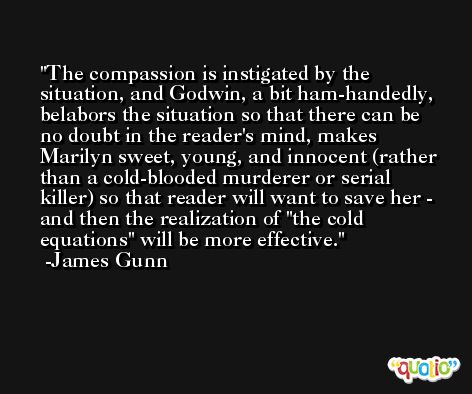 The compassion is instigated by the situation, and Godwin, a bit ham-handedly, belabors the situation so that there can be no doubt in the reader's mind, makes Marilyn sweet, young, and innocent (rather than a cold-blooded murderer or serial killer) so that reader will want to save her - and then the realization of 'the cold equations' will be more effective. -James Gunn