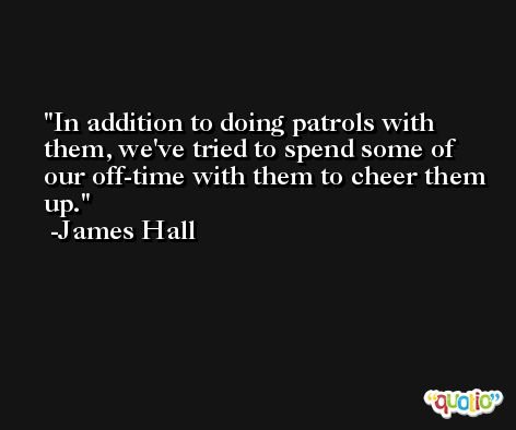 In addition to doing patrols with them, we've tried to spend some of our off-time with them to cheer them up. -James Hall