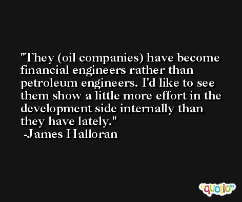 They (oil companies) have become financial engineers rather than petroleum engineers. I'd like to see them show a little more effort in the development side internally than they have lately. -James Halloran
